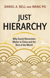 Just Hierarchy : Why Social Hierarchies Matter in China and the Rest of the World - Bell, Daniel A.