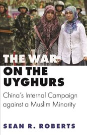 War on the Uyghurs : Chinas Internal Campaign Against a Muslim Minority  - Roberts, Sean R.