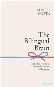 Bilingual Brain : And What It Tells Us About The Science Of Language - Costa, Albert