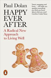 Happy Ever After : A Radical New Approach To Living Well - Dolan, Paul
