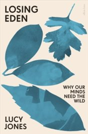 Losing Eden : Why Our Minds Need The Wild - Jones, Lucy