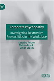 Corporate Psychopathy : Investigating Destructive Personalities In The Workplace - Fritzon, Katarina