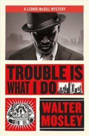 Trouble Is What I Do : Leonid McGill Mystery - Mosley, Walter
