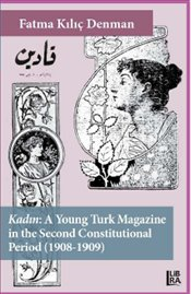 Kadın : A Young Turk Magazine in the Second Constitutional Period : 1908-1909 - Denman, Fatma Kılıç