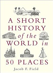 A Short History Of The World In 50 Place - Field, Jacob F.
