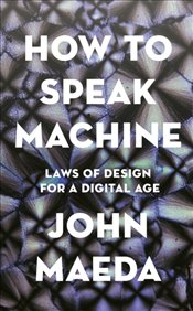 How To Speak Machine : Laws Of Design For A Computational Age - Maeda, John