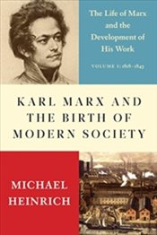 Karl Marx And The Birth Of Modern Society : The Life Of Marx And The Development Of His Work - Heinrich, Michael