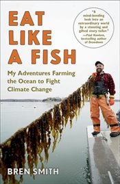 Eat Like A Fish : My Adventures Farming The Ocean To Fight Climate Change - Smith, Bren