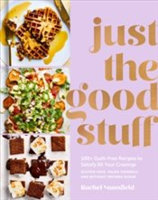 Just the Good Stuff : 100+ Guilt-Free Recipes to Satisfy All Your Cravings - Mansfield, Rachel