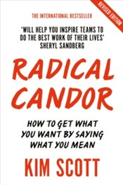 Radical Candor : Fully Revised and Updated Edition: How to Get What You Want by Saying What You Mean - Scott, Kim