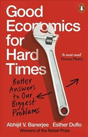 Good Economics for Hard Times : Better Answers to Our Biggest Problems - Banerjee, Abhijit Vinayak