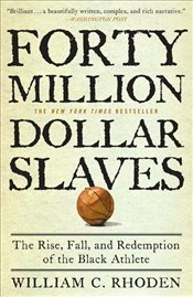 Forty Million Dollar Slaves : The Rise Fall and Redemption of the Black Athlete - Rhoden, William C.