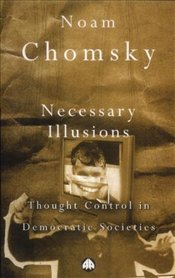 Necessary Illusions : Thought Control in Democratic Societies  - Chomsky, Noam