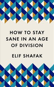 How To Stay Sane In An Age of Division - Şafak, Elif