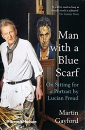Man With A Blue Scarf : On Sitting For A Portrait By Lucian Freud - Gayford, Martin