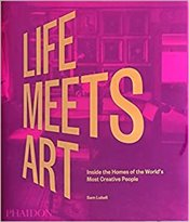 Life Meets Art : Inside The Homes Of The Worlds Most Creative People - Lubell, Sam
