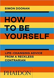 How to Be Yourself : Life-Changing Advice from a Reckless Contrarian - Doonan, Simon