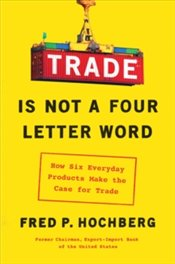 Trade Is Not a Four-Letter Word : How Six Everyday Products Make the Case for Trade - Hochberg, Fred P.