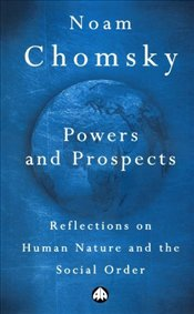 Powers and Prospects : Reflections on Human Nature and the Social Order - Chomsky, Noam