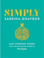 Simply : Easy Everyday Dishes from the Bestselling Author of Persiana - Ghayour, Sabrina