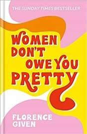 Women Dont Owe You Pretty The Debut Book From Florence Given - Given, Florence