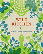 Wild Kitchen : Nature-Loving Chefs at Home - Bingham, Claire