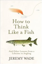 How to Think Like a Fish - Wade, Jeremy