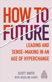 How To Future Leading And Sense-Making In An Age Of Hyperchange - Smith, Scott