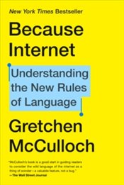 Because Internet : Understanding the New Rules of Language - McCulloch, Gretchen