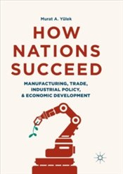 How Nations Succeed : Manufacturing, Trade, Industrial Policy, And Economic Development - Yülek, Murat