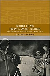 Short Films from a Small Nation : Danish Informational Cinema 1935-1965 - Traditions in World Cinema - Thomson, C. Claire