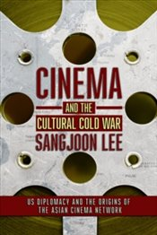 Cinema and the Cultural Cold War : US Diplomacy and the Origins of the Asian Cinema Network - Lee, Sangjoon