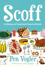 Scoff : A History of Food and Class in Britain - Vogler, Pen