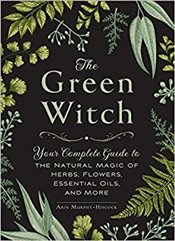 Green Witch : Your Complete Guide to the Natural Magic of Herbs, Flowers, Essential Oils, and More - Murphy-Hiscock, Arin