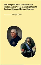 Image of Peter the Great and Frederick the Great in the Eighteenth Century Ottoman History Sources - Çalık, Cengiz