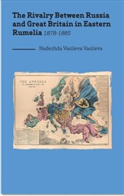 Rivalry Between Russia and Great Britain in Eastern Rumelia 1878-188 - Vasileva, Nadezhda Vasileva