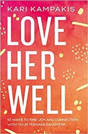 Love Her Well : 10 Ways to Find Joy and Connection With Your Teenage Daughter - Kampakis, Kari