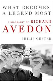 What Becomes a Legend Most : A Biography of Richard Avedon - Gefter, Philip