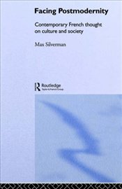 FACING POSTMODERNITY : Contemporary French Thought on Culture and Society - SILVERMAN, MAX
