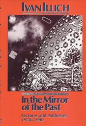 In the Mirror of the Past : Lectures and Addresses 1978-1990 - Illich, Ivan