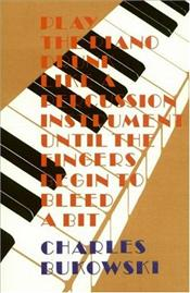 Play the Piano Drunk Like a Percussion Instrument Until the Fingers Begin to Bleed A Bit - Bukowski, Charles
