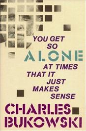You Get So Alone at Times That it Just Make Sense - Bukowski, Charles