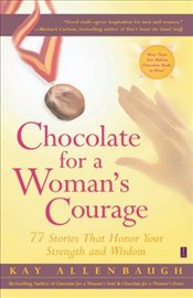Chocolate for a Womans Courage : 77 Stories That Honor Your Strength and Wisdom - Allenbaugh, Kay