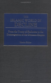 Islamic World iIn Decline : From the Treaty of Karlowitz to the Disintegration of the Ottoman Empire - SICKER, MARTIN