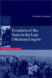 Frontiers of the State in the Late Ottoman Empire : Transjordan, 1850-1921 - Rogan, Eugene