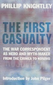 First Casualty : War Correspondent as Hero and Myth-maker - KNIGHTLEY, PHILIP