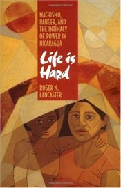 Life is Hard : Machismo, Danger, and the Intimacy of Power in Nicaragua - LANCASTER, ROGER N.
