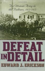 Defeat in Detail : Ottoman Army in the Balkans, 1912-1913 - Erickson, Edward J.