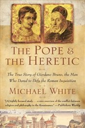 Pope and the Heretic : True Story of Giordano Bruno, the Man Who Dared to Defy the Roman Inq. - White, Michael