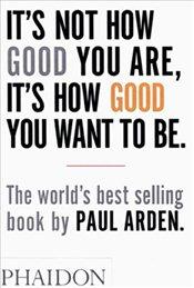 Its Not How Good You Are, Its How Good You Want to Be - Arden, Paul